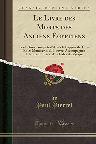 Le Livre Des Morts Des Anciens Égyptiens: Traduction Complète d'Après Le Papyrus de Turin Et Les Manuscrits Du Louvre; Accompagnée de Notes Et Suivie d'Un Index Analytique (Classic Reprint) par Paul Pierret