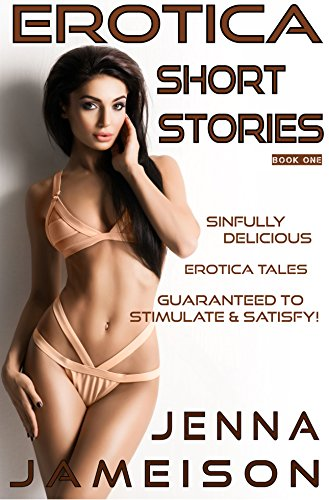 EROTICA SHORT STORIES - BOOK ONE: SINFULLY DELICIOUS EROTICA TALES GUARANTEED TO STIMULATE & SATISFY!