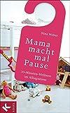 Mama macht mal Pause: 10-Minuten-Wellness im Alltagsstress - Nina Weber