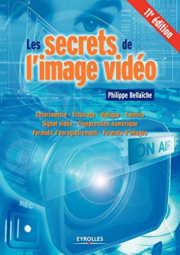 Les secrets de l'image vidéo: Colorimétrie - Eclairage - Optique - Caméra - Signal vidéo - Compression numérique - Formats d'enregistrement - Formats d'images par Philippe Bellaïche
