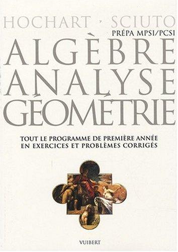 Algèbre, analyse, géométrie MPSI-PCSI : Tout le programme de première année en problèmes corrigés