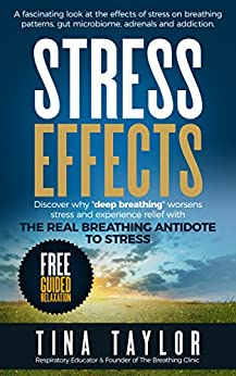 Stress Effects: A fascinating look at the effects of stress on breathing patterns, gut microbiome, adrenals and addiction. by [Taylor, Tina]