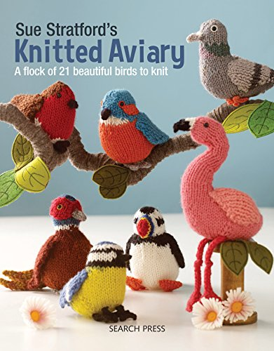 Sue Stratford's Knitted Aviary: A flock of 21 beautiful birds to knit -