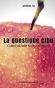 La questione cibo: Il libro sul baby food e non solo (Italian Edition) by [Re, Andrea]