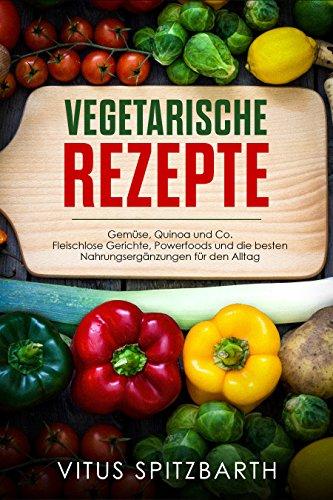 Vegetarische Rezepte Gemüse, Quinoa und Co. Fleischlose Gerichte, Powerfoods und die besten Nahrungsergänzungen für den Alltag