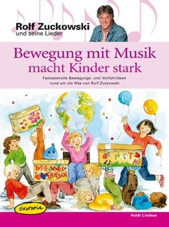 Bewegung mit Musik macht Kinder stark: Fantasievolle Bewegungs- und Vorführideen rund um die Hits von Rolf Zuckowski. Kinder und ihre ... und Sportverein sowie Freizeiten und Familien