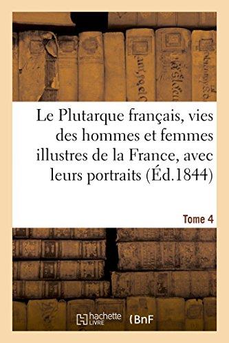 Le Plutarque français, vies des hommes et femmes illustres de la France, avec leurs Tome 4: portraits en pied.