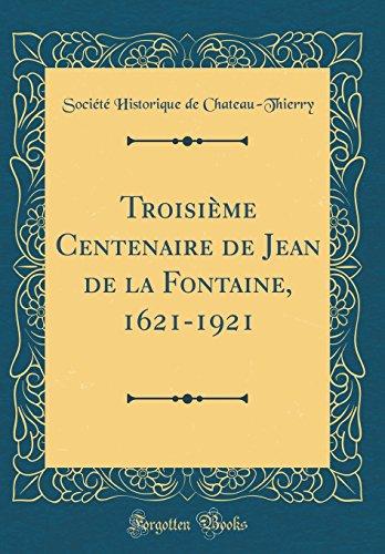 Troisième Centenaire de Jean de la Fontaine, 1621-1921 (Classic Reprint) par Société Historique de Chateau-Thierry