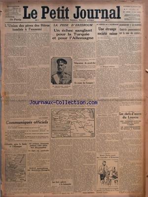 PETIT JOURNAL (LE) [No 19411] du 18/02/1916 - L'UNION DES PERES DES HEROS TOMBES A L'ENNEMI PAR LOUIS DAUSSET - COMMUNIQUES OFFICIELS - DIFFICULTES ENTRE LA SUEDE ET L'ALLEMAGNE - 13 AVIONS FRANCAIS JETTENT 150 OBUS SUR STROUMITZA - LES DEGATS SONT CONSIDERABLES - 3 910 EXECUTIONS EN AUTRICHE-HONGRIE - LA PRISE D'ERZEROUM - UN ECHEC SANGLANT POUR LA TURQUIE ET POUR L'ALLEMAGNE PAR GENERAL BERTHAUT - AU SERVICE DE L'ALLEMAGNE - UNE ETRANGE SOCIETE SUISSE - AUJOURD'HUI A LA CHAMBRE - CONTROLE GOU par Collectif