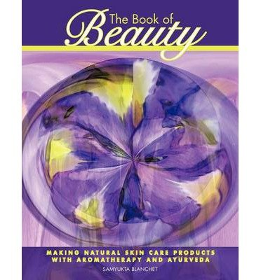 [(The Book of Beauty: Making Natural Skin Care Products with Aromatherapy and Ayurveda)] [Author: Samyukta Blanchet] published on (August, 2012)