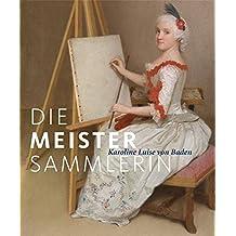 Die Meister-Sammlerin: Karoline Luise von Baden