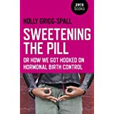 Sweetening the Pill: or How We Got Hooked on Hormonal Birth Control
