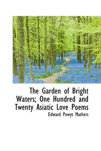 The Garden of Bright Waters; One Hundred and Twenty Asiatic Love Poems