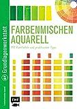 Grundlagenwerkstatt: Farbenmischen Aquarell - Mit Farbtafeln und praktischen Tipps -