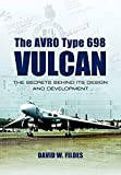 Avro Type 698 Vulcan: The Secrets behind its Design and Development