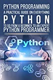 Python Programming: A Practical Guide On Everything Python To Go From A Beginner To An ExpertT Python Programmer (Programming, Python, Python Programming, Computers, Computer Science, Language )