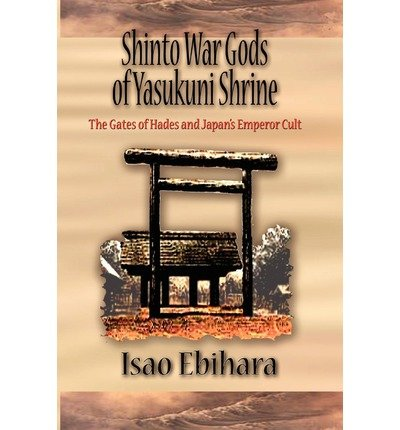 [(Shinto War Gods of Yasukuni Shrine: The Gates of Hades and Japan's Emperor Cult)] [Author: Isao Ebihara] published on (March, 2011)