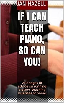 If I Can Teach Piano, So Can You!: 240 pages of advice on running a piano-teaching business at home (English Edition) par [Hazell, Jan]