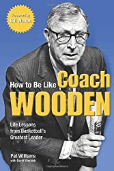 How to Be Like Coach Wooden: Life Lessons from Basketball's Greatest Leader by Pat Williams (2006-03-07)