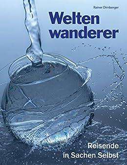 Weltenwanderer: Reisende in Sachen Selbst. Aufgeklärte Spiritualität auch für AnfängerInnen  und QuereinsteigerInnen.