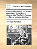 Forty Select Poems, on Several Occasions, by the Right Honourable the Earl of -----------. Never Before Published.