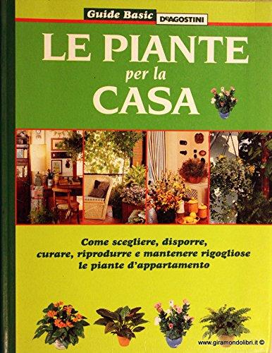 le piante per la casa. come scegliere, disporre, curare, riprodurre e mantenere rigogliose le piante d'appartamento