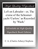 Left on Labrador - or, The cruise of the Schooner-yacht 'Curlew.' as Recorded by 'Wash.'