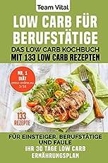 LOW CARB FÜR BERUFSTÄTIGE: Das Low Carb Kochbuch mit 133 Low Carb Rezepten. Für Einsteiger, Berufstätige und Faule. Ihr 30 Tage Low Carb Ernährungsplan