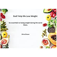 God! Help me lose weight.: Six essentials to losing weight during the worst times