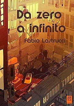Da zero a infinito: Antologia di racconti folli e fantastici (ALIA Arcipelago Vol. 4) di [Lastrucci, Fabio]