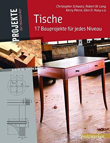 Tische: 17 Bauprojekte für jedes Niveau (Projekte für Holzwerker) Christopher Schwarz