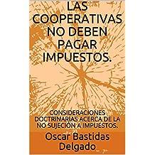 LAS COOPERATIVAS NO DEBEN PAGAR IMPUESTOS.: CONSIDERACIONES DOCTRINARIAS  ACERCA DE LA NO SUJECIÓN A IMPUESTOS. (Cooperativismo e Impuestos N° 1.) (Spanish Edition)
