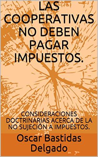 LAS COOPERATIVAS NO DEBEN PAGAR IMPUESTOS.: CONSIDERACIONES DOCTRINARIAS  ACERCA DE LA NO SUJECIÓN A IMPUESTOS. (Cooperativismo e Impuestos N° 1.)