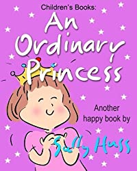 Children's Books: AN ORDINARY PRINCESS: (Adorable Bedtime Story/Picture Book for Beginner Readers About Becoming Anything You Want to Be, Ages 2-8) by Huss, Sally (2014) Paperback