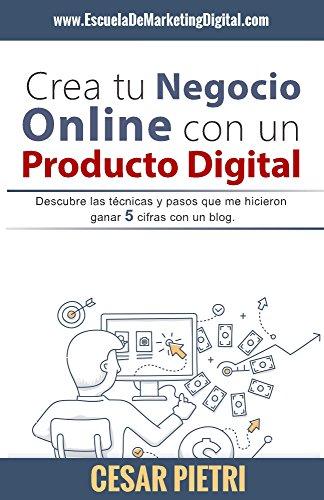 Crea tu Negocio Online con un Producto Digital: Descubre las técnicas y pasos que me hicieron ganar 5 cifras con un blog por Cesar Pietri