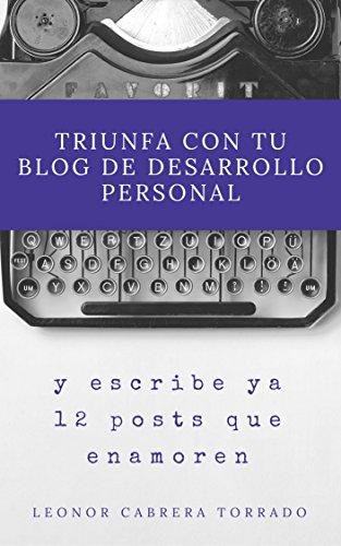 Triunfa con tu blog de desarrollo personal: Y publica ya doce posts que enamoren (Mentoring para coaches y terapeutas nº 1)