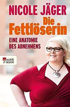 Die Fettlöserin: Eine Anatomie des Abnehmens (German Edition) par [Jäger, Nicole]