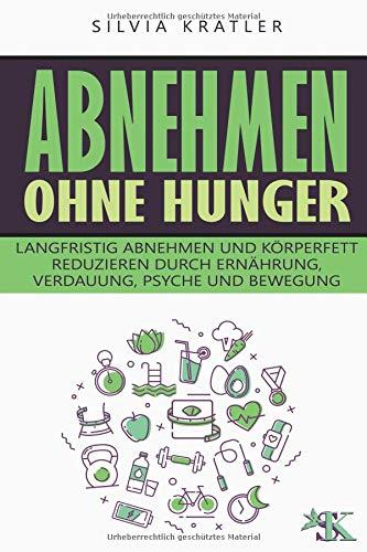 Abnehmen ohne Hunger: Langfristig abnehmen und Körperfett reduzieren durch Ernährung, Verdauung, Psyche und Bewegung (Körperfett Reduzieren)