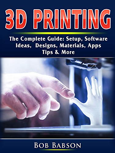 3D Printing The Complete Guide: Setup, Software, Ideas, Designs, Materials, Apps, Tips & More (English Edition)