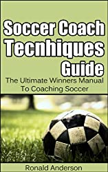 Soccer Coach Techniques Guide: The Ultimate Winners Manual To Coaching Soccer (Soccer Coaches, Soccer Coach Training, Coach Soccer Book 1)