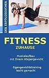 Fitness zu Hause: Muskelaufbau nur mit ihrem Körpergewicht!: Eigengewichtstraining leicht gemacht!