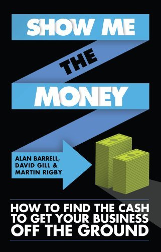 Show Me The Money: How to Find the Cash to Get Your Business Off the Ground: Written by Alan Barrell, 2013 Edition, Publisher: Elliott & Thompson Limited [Paperback]