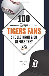 100 Things Tigers Fans Should Know & Do Before They Die (100 Things...Fans Should Know) by Terry Foster (2009-04-01)