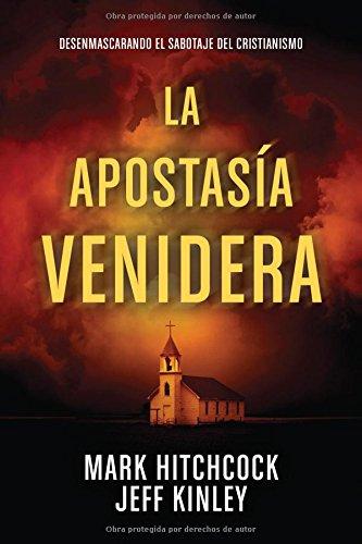 La Apostasía Venidera: Desenmascarando El Sabotaje del Cristianismo por Mark Hitchcock