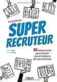 Le guide du super recruteur: 33 fiches pour mener ses entretiens de recrutement....