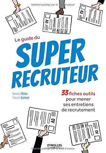 Le guide du super recruteur: 33 fiches pour mener ses entretiens de recrutement. par François Samson