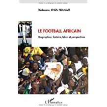 Le football africain : Biographies, histoire, bilan et perspectives