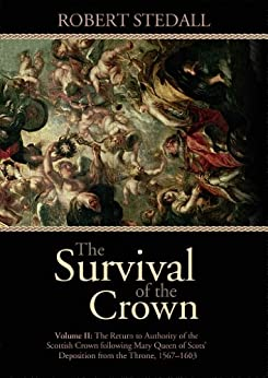 The Survival of the Crown - Volume II: The Return to Authority of the Scottish Crown following Mary Queen of Scots' Deposition from the Throne 1567-1603 by [Stedall, Robert]