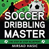 Soccer Dribbling Master: The Step by Step Blueprint