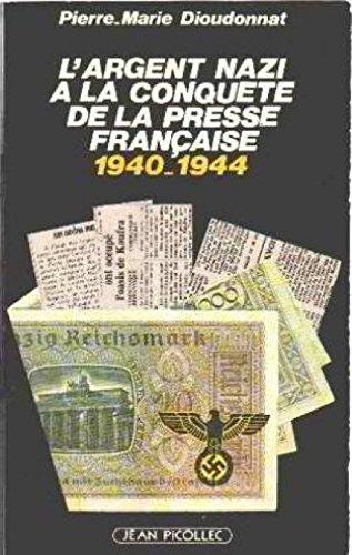L'argent nazi a la conquete de la presse française : 1940-1944 par Dioudonnat P.M